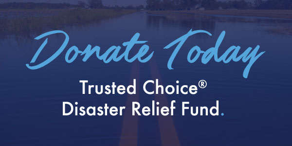 Donate to the Trusted Choice <br/> Disaster Relief Fund